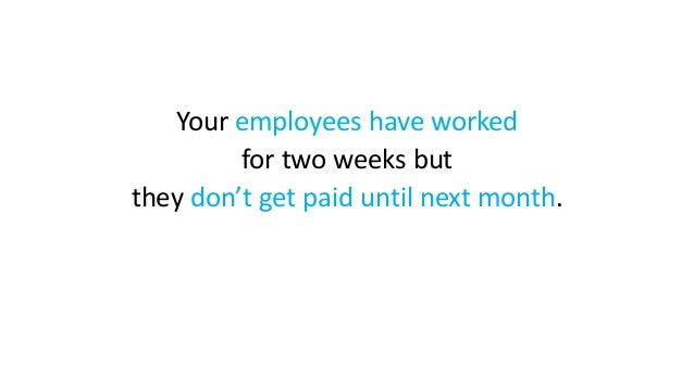 Your employees have worked for two weeks but they don't get paid until next month.