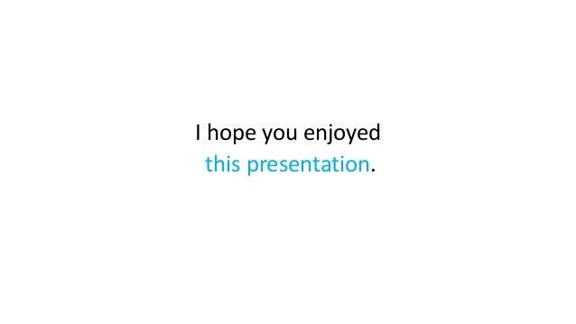 I hope you enjoyed this presentation.