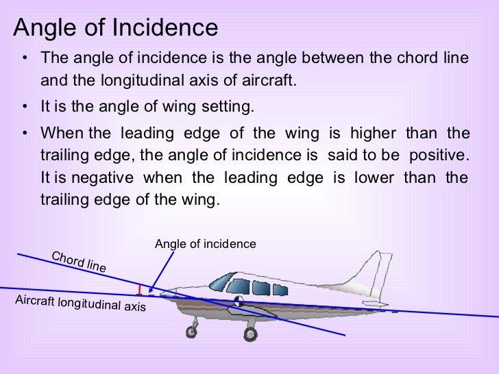 <ul><li>The angle of incidence is the angle between the chord line and the longitudinal axis of aircraft. </li></ul><ul><l...