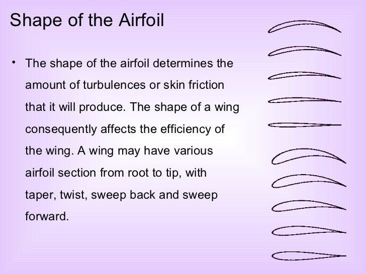 Shape of the Airfoil <ul><li>The shape of the airfoil determines the amount of turbulences or skin friction that it will p...