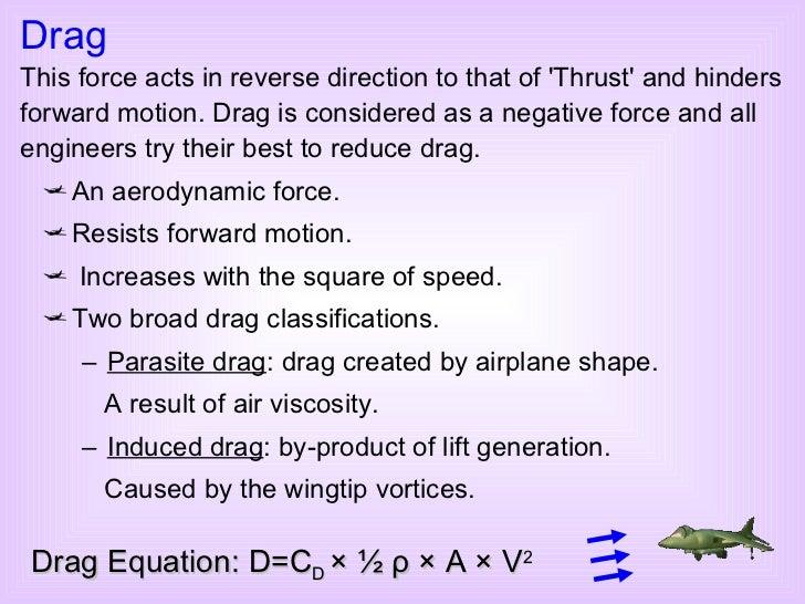 <ul><li>An aerodynamic force. </li></ul><ul><li>Resists forward motion. </li></ul><ul><li>Increases with the square of spe...