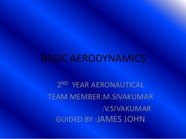 BASIC AERODYNAMICS 2ND YEAR AERONAUTICAL TEAM MEMBER:M.SIVAKUMAR :V.SIVAKUMAR GUIDED BY :JAMES JOHN