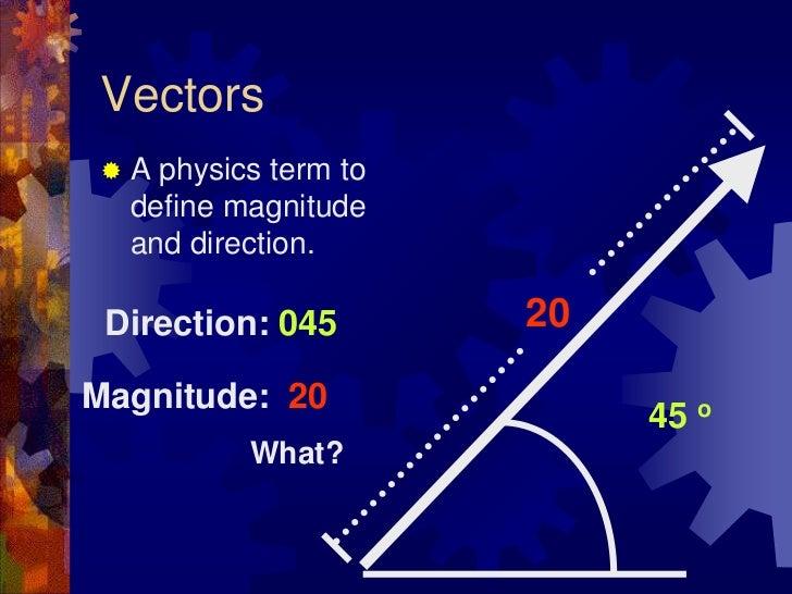 Vectors<br />A physics term to define magnitude and direction.<br />20<br />Direction: 045<br />Magnitude:  20<br />45 o<b...