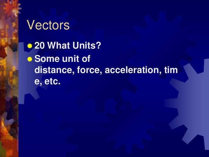 Vectors<br />20 What Units?<br />Some unit of distance, force, acceleration, time, etc.<br />