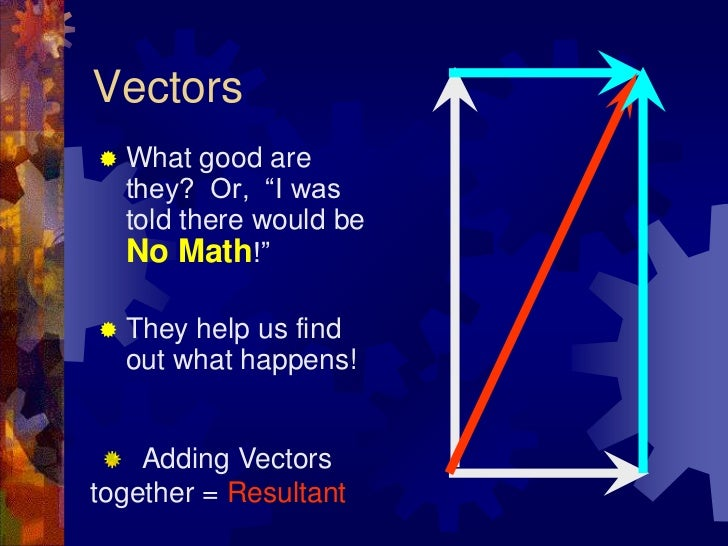 """Vectors<br />What good are they?  Or,  """"I was told there would be No Math!""""<br />They help us find out what happens!<br />..."""