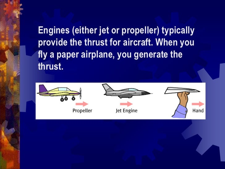 Engines (either jet or propeller) typically provide the thrust for aircraft. When you fly a paper airplane, you generate t...