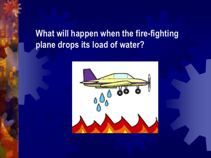 What will happen when the fire-fighting plane drops its load of water?<br />
