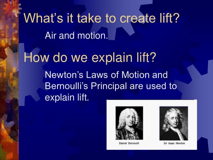 What's it take to create lift?<br />Air and motion.<br />How do we explain lift?<br />Newton's Laws of Motion and Bernoull...