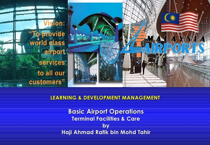 LEARNING & DEVELOPMENT MANAGEMENT  Basic Airport Operations Terminal Facilities & Care by Haji Ahmad Rafik bin Mohd Tahir