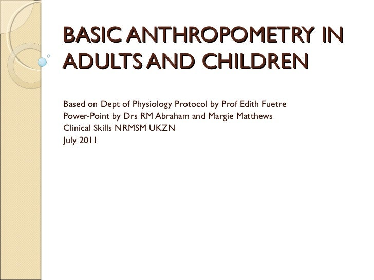 BASIC ANTHROPOMETRY INADULTS AND CHILDRENBased on Dept of Physiology Protocol by Prof Edith FuetrePower-Point by Drs RM Ab...