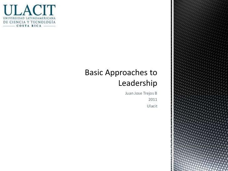 Juan Jose Trejos B<br />2011<br />Ulacit<br />Basic ApproachestoLeadership<br />