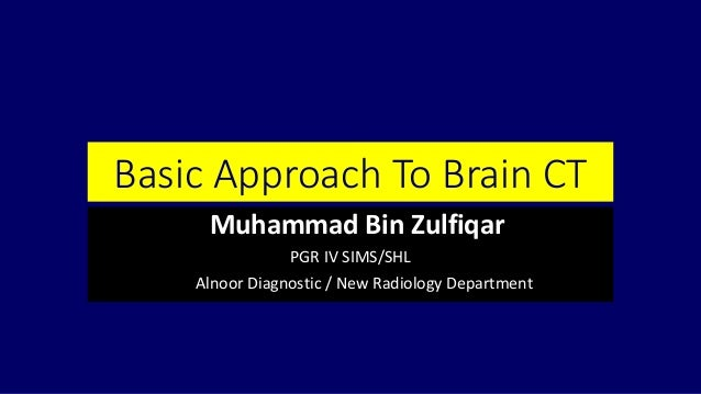 Basic Approach To Brain CT Muhammad Bin Zulfiqar PGR IV SIMS/SHL Alnoor Diagnostic / New Radiology Department