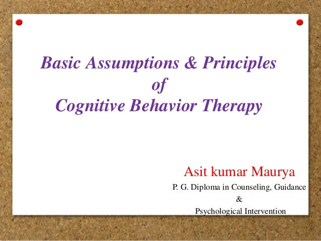Basic Assumptions & Principles of Cognitive Behavior Therapy Asit kumar Maurya P. G. Diploma in Counseling, Guidance & Psy...