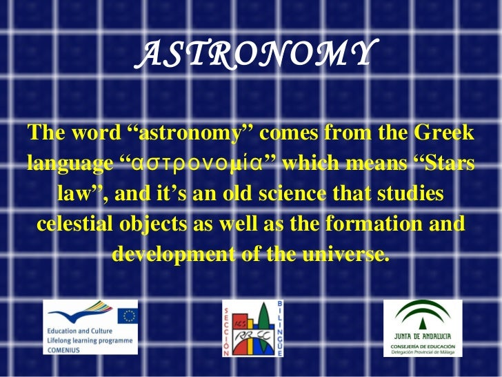 """ASTRONOMY <ul><ul><li>The word """"astronomy"""" comes from the Greek language """"αστρονομία"""" which means """"Stars law"""", and it's an..."""