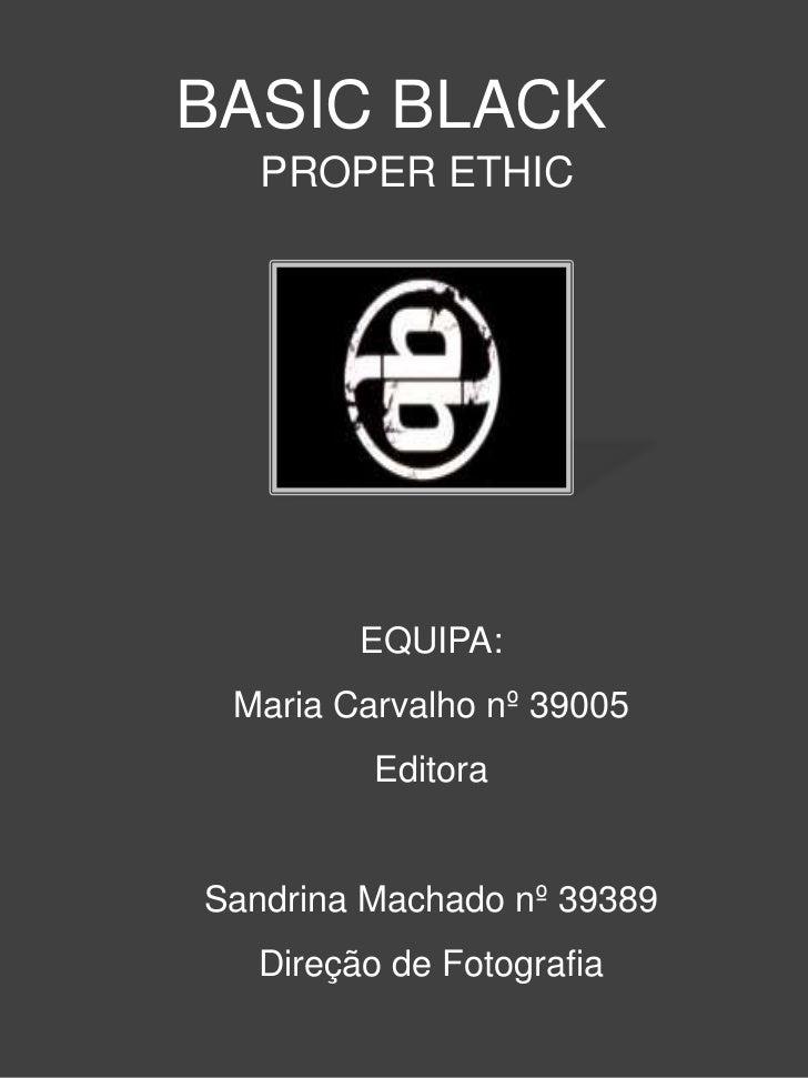 BASIC BLACK   PROPER ETHIC        EQUIPA: Maria Carvalho nº 39005         EditoraSandrina Machado nº 39389  Direção de Fot...