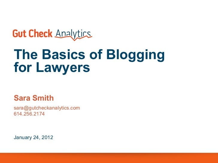 The Basics of Bloggingfor LawyersSara Smithsara@gutcheckanalytics.com614.256.2174January 24, 2012