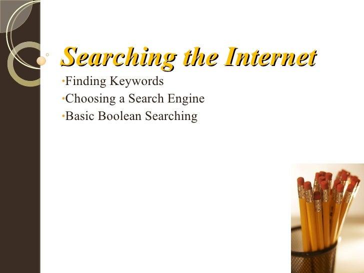 Searching the Internet <ul><li>Finding Keywords </li></ul><ul><li>Choosing a Search Engine </li></ul><ul><li>Basic Boolean...