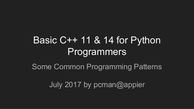 Basic C++ 11 & 14 for Python Programmers Some Common Programming Patterns July 2017 by pcman@appier