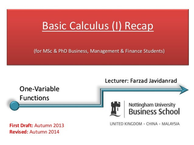 Basic Calculus (I) Recap (for MSc & PhD Business, Management & Finance Students) First Draft: Autumn 2013 Revised: Autumn ...