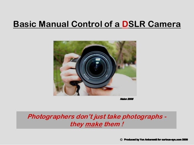Photographers don't just take photographs - they make them ! Basic Manual Control of a DSLR Camera © Produced by Yon Anker...