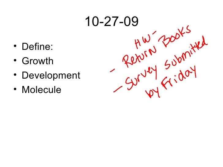 10-27-09 <ul><li>Define: </li></ul><ul><li>Growth </li></ul><ul><li>Development </li></ul><ul><li>Molecule </li></ul>