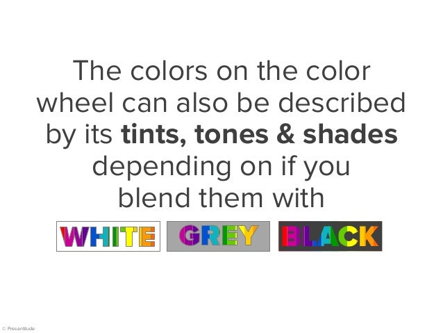 © Presentitude The colors on the color wheel can also be described by its tints, tones & shades depending on if you blend ...