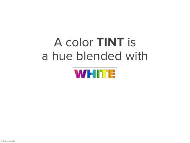 © Presentitude A color TINT is a hue blended with