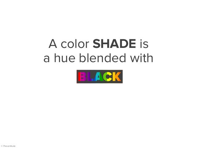 © Presentitude A color SHADE is a hue blended with