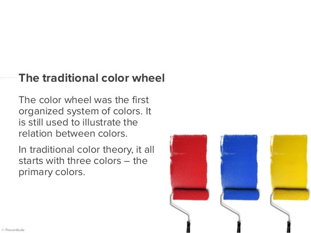 © Presentitude The traditional color wheel The color wheel was the first organized system of colors. It is still used to i...