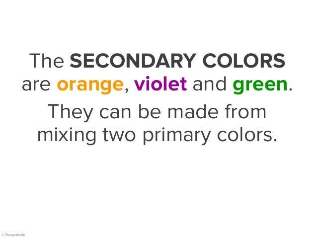 © Presentitude The SECONDARY COLORS are orange, violet and green. They can be made from mixing two primary colors.