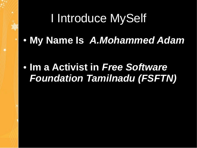 I Introduce MySelfI Introduce MySelf ● My Name Is A.Mohammed Adam ● Im a Activist in Free Software Foundation Tamilnadu (F...