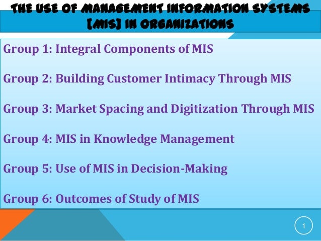 THE USE OF MANAGEMENT INFORMATION SYSTEMS[MIS] IN ORGANIZATIONS1Group 1: Integral Components of MISGroup 2: Building Custo...