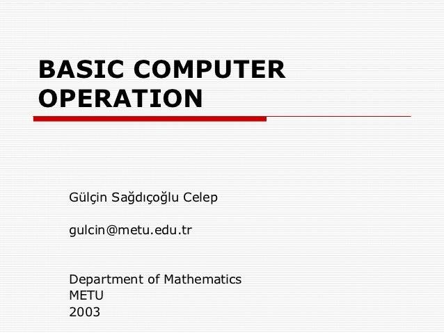 BASIC COMPUTEROPERATION Gülçin Sağdıçoğlu Celep gulcin@metu.edu.tr Department of Mathematics METU 2003