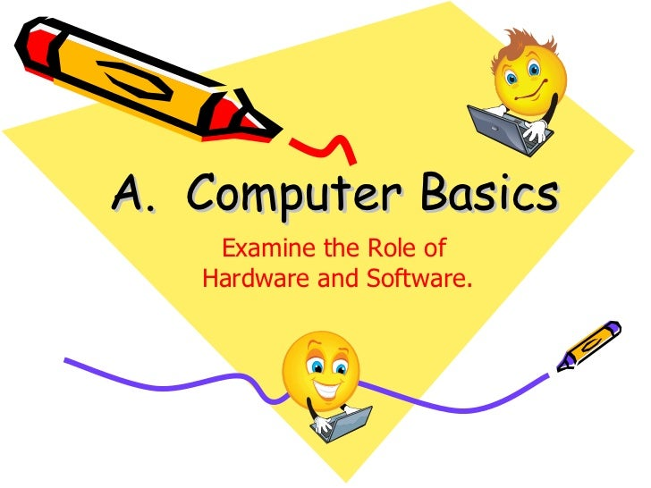A. Computer Basics    Examine the Role of   Hardware and Software.