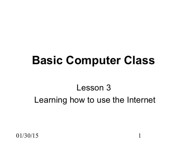 01/30/15 1 Basic Computer Class Lesson 3 Learning how to use the Internet