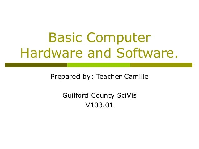 Basic ComputerHardware and Software.Prepared by: Teacher CamilleGuilford County SciVisV103.01