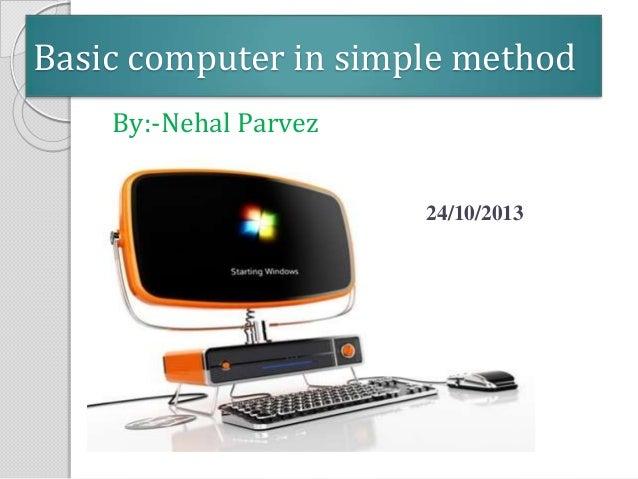 Basic computer in simple method By:-Nehal Parvez 24/10/2013