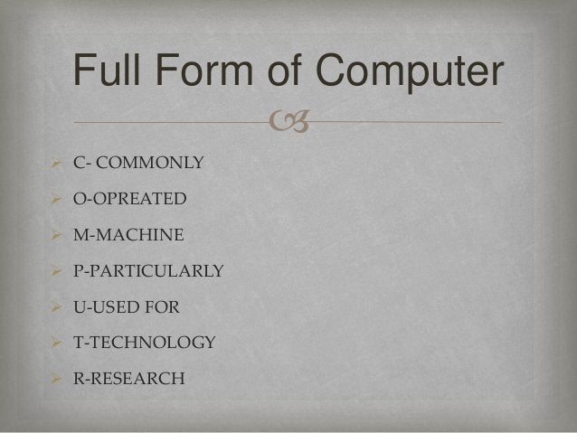   C- COMMONLY  O-OPREATED  M-MACHINE  P-PARTICULARLY  U-USED FOR  T-TECHNOLOGY  R-RESEARCH Full Form of Computer