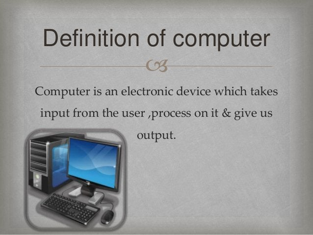  Computer is an electronic device which takes input from the user ,process on it & give us output. Definition of computer