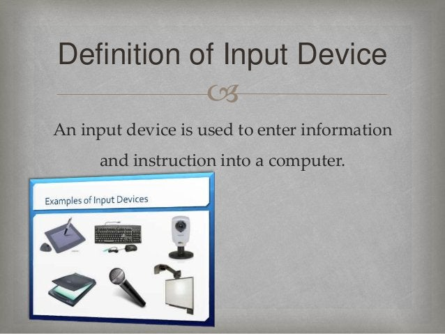  An input device is used to enter information and instruction into a computer. Definition of Input Device