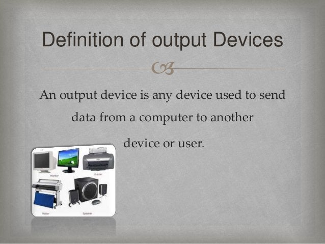  An output device is any device used to send data from a computer to another device or user. Definition of output Devices