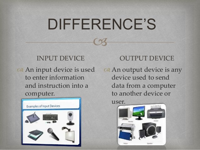  DIFFERENCE'S INPUT DEVICE  An input device is used to enter information and instruction into a computer. OUTPUT DEVICE ...