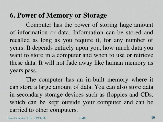 6. Power of Memory or Storage        Computer has the power of storing huge amount of information or data. Information can...