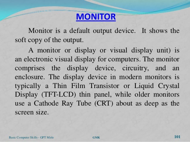 MONITOR         Monitor is a default output device. It shows the    soft copy of the output.         A monitor or display ...