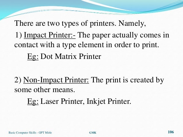 There are two types of printers. Namely,    1) Impact Printer:- The paper actually comes in    contact with a type element...