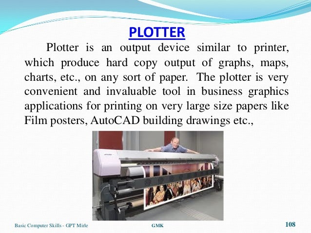 PLOTTER        Plotter is an output device similar to printer,    which produce hard copy output of graphs, maps,    chart...