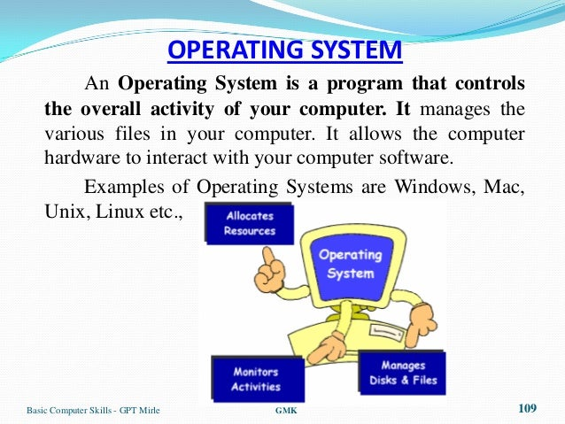 OPERATING SYSTEM         An Operating System is a program that controls    the overall activity of your computer. It manag...
