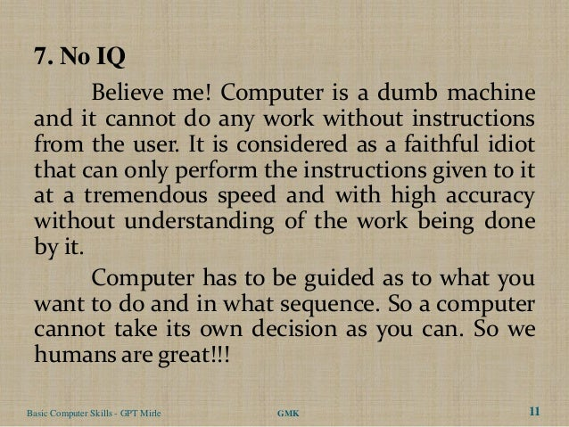 7. No IQ        Believe me! Computer is a dumb machine and it cannot do any work without instructions from the user. It is...
