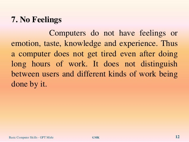 7. No Feelings             Computers do not have feelings or emotion, taste, knowledge and experience. Thus a computer doe...
