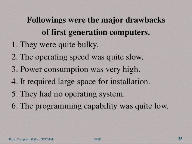 Followings were the major drawbacks           of first generation computers. 1. They were quite bulky. 2. The operating sp...
